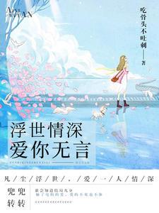 [YY小说]《浮世情深,爱你无言》都市小说更新最新章节173章